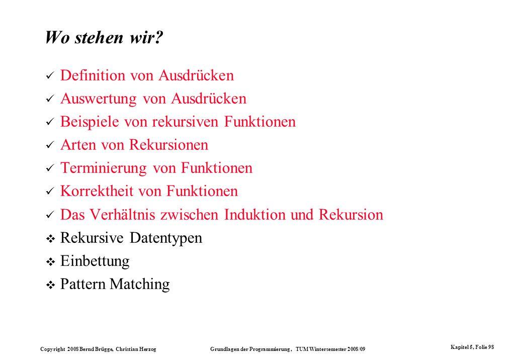 Copyright 2008 Bernd Brügge, Christian Herzog Grundlagen der Programmierung, TUM Wintersemester 2008/09 Kapitel 5, Folie 98 Wo stehen wir? Definition
