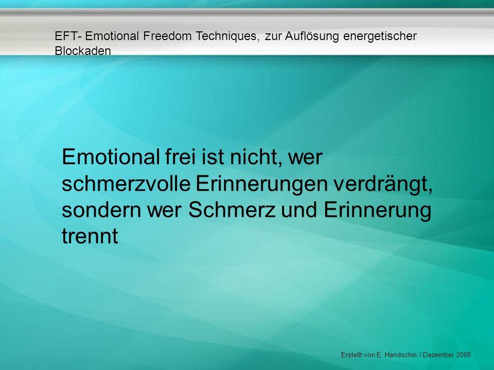 EFT- Emotional Freedom Techniques, zur Auflösung energetischer Blockaden Erstellt von E. Handschin / Dezember 2008 Emotional frei ist nicht, wer schme