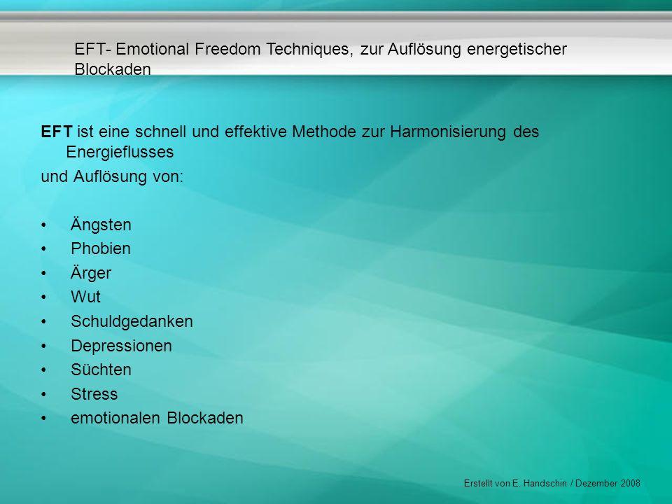EFT- Emotional Freedom Techniques, zur Auflösung energetischer Blockaden Erstellt von E. Handschin / Dezember 2008 EFT ist eine schnell und effektive