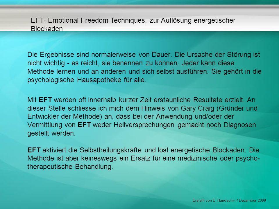 EFT- Emotional Freedom Techniques, zur Auflösung energetischer Blockaden Erstellt von E. Handschin / Dezember 2008 Die Ergebnisse sind normalerweise v