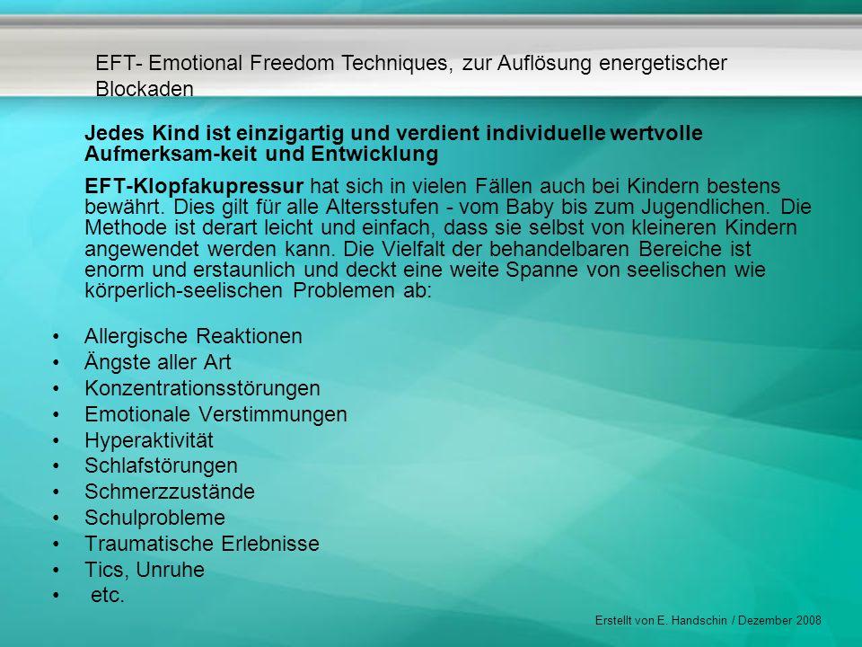 EFT- Emotional Freedom Techniques, zur Auflösung energetischer Blockaden Erstellt von E. Handschin / Dezember 2008 Jedes Kind ist einzigartig und verd