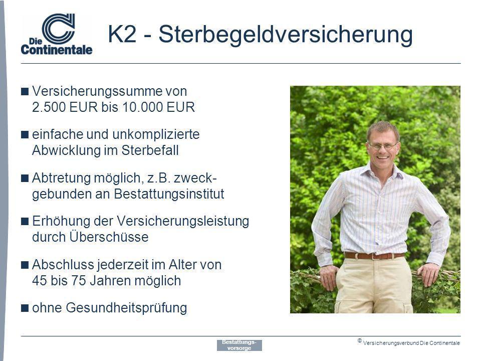 © Versicherungsverbund Die Continentale K2 - Sterbegeldversicherung Bestattungs- vorsorge Versicherungssumme von 2.500 EUR bis 10.000 EUR einfache und unkomplizierte Abwicklung im Sterbefall Abtretung möglich, z.B.
