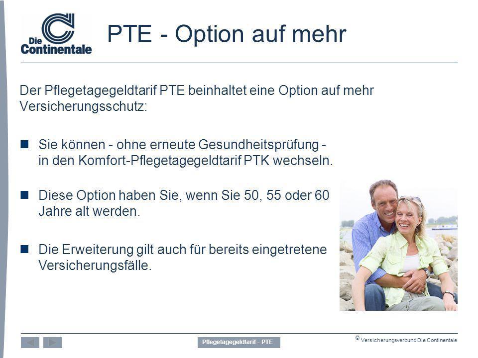 © Versicherungsverbund Die Continentale PTE - Option auf mehr Der Pflegetagegeldtarif PTE beinhaltet eine Option auf mehr Versicherungsschutz: Sie können - ohne erneute Gesundheitsprüfung - in den Komfort-Pflegetagegeldtarif PTK wechseln.