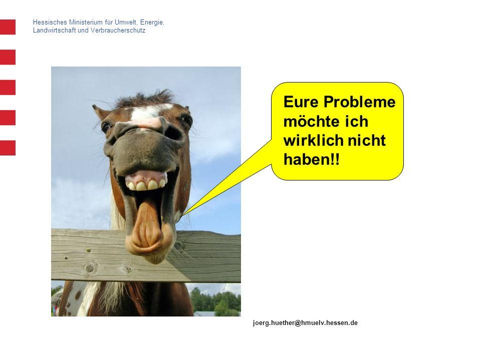 Hessisches Ministerium für Umwelt, Energie, Landwirtschaft und Verbraucherschutz Eure Probleme möchte ich wirklich nicht haben!! joerg.huether@hmuelv.