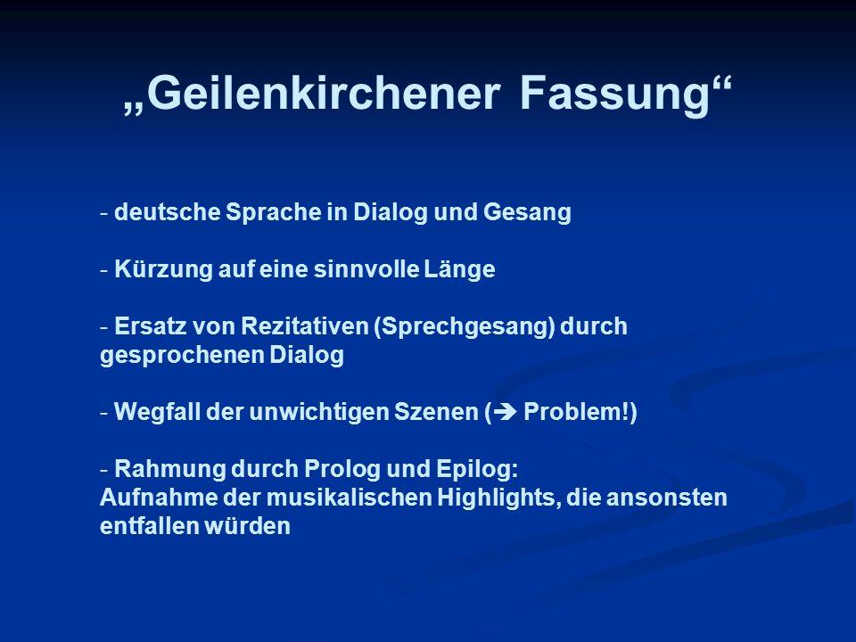 Geilenkirchener Fassung - deutsche Sprache in Dialog und Gesang - Kürzung auf eine sinnvolle Länge - Ersatz von Rezitativen (Sprechgesang) durch gespr