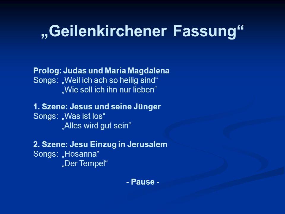 Geilenkirchener Fassung Prolog: Judas und Maria Magdalena Songs:Weil ich ach so heilig sind Wie soll ich ihn nur lieben 1. Szene: Jesus und seine Jüng