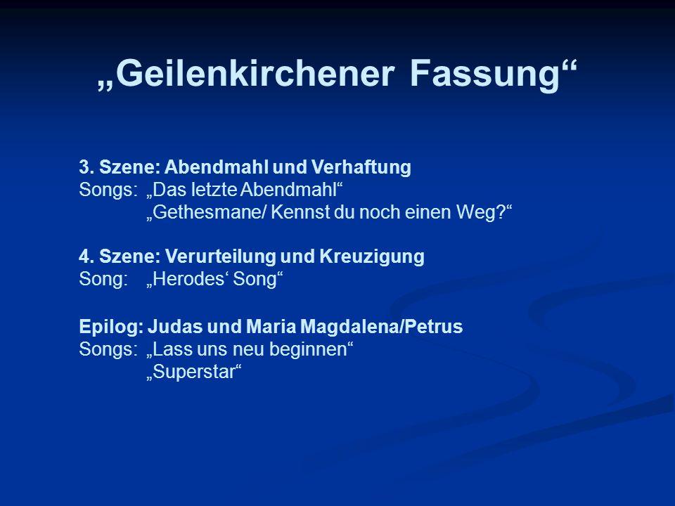 Geilenkirchener Fassung Epilog: Judas und Maria Magdalena/Petrus Songs:Lass uns neu beginnen Superstar 3. Szene: Abendmahl und Verhaftung Songs: Das l