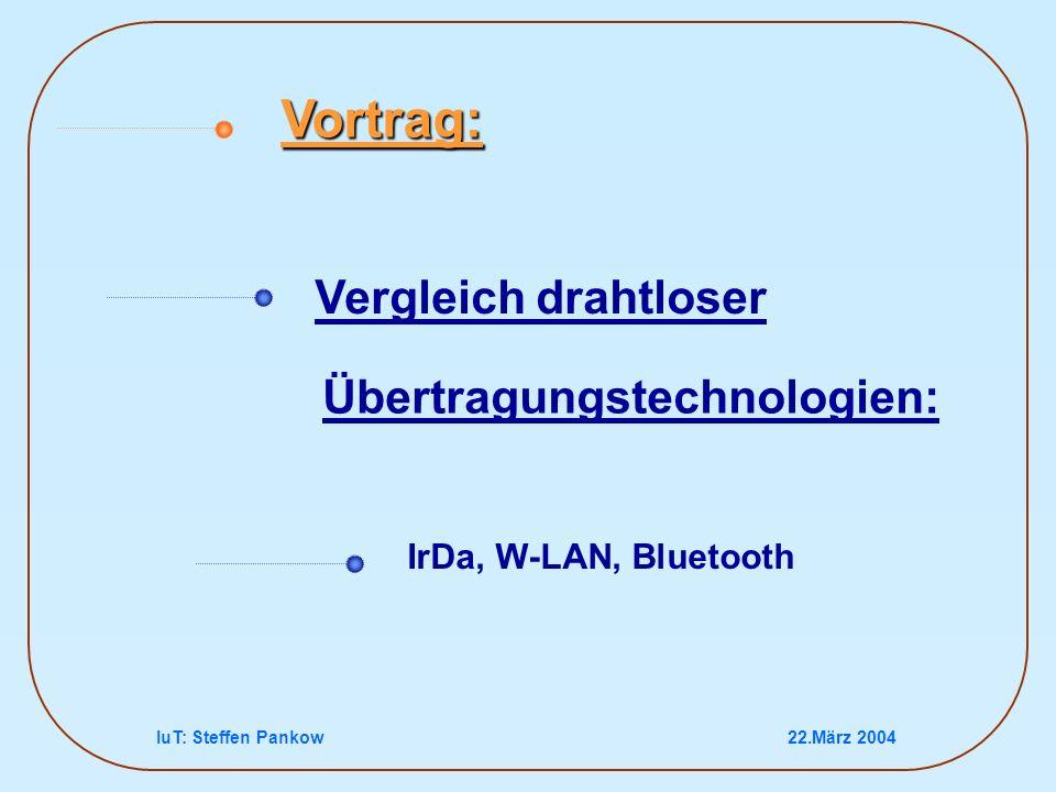 IuT: Steffen Pankow22.März 2004 Vergleich drahtloser IrDa, W-LAN, Bluetooth Vortrag: Übertragungstechnologien: