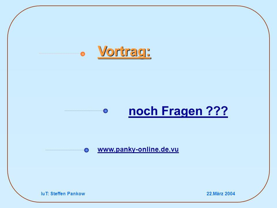 IuT: Steffen Pankow22.März 2004 noch Fragen ??? Vortrag: www.panky-online.de.vu