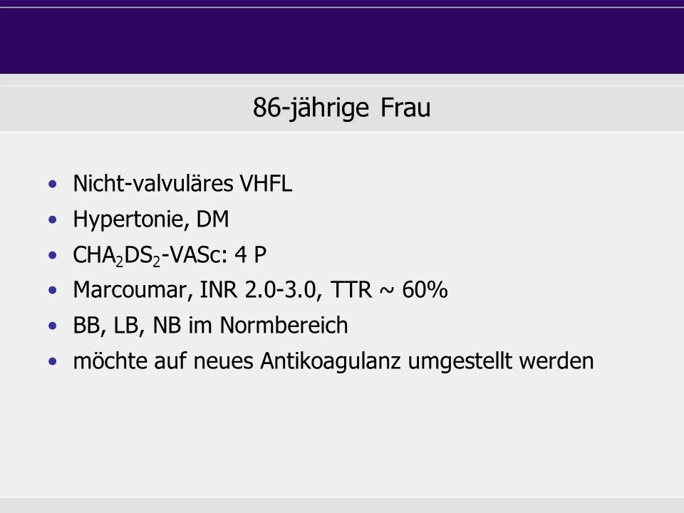 86-jährige Frau Nicht-valvuläres VHFL Hypertonie, DM CHA 2 DS 2 -VASc: 4 P Marcoumar, INR 2.0-3.0, TTR ~ 60% BB, LB, NB im Normbereich möchte auf neue