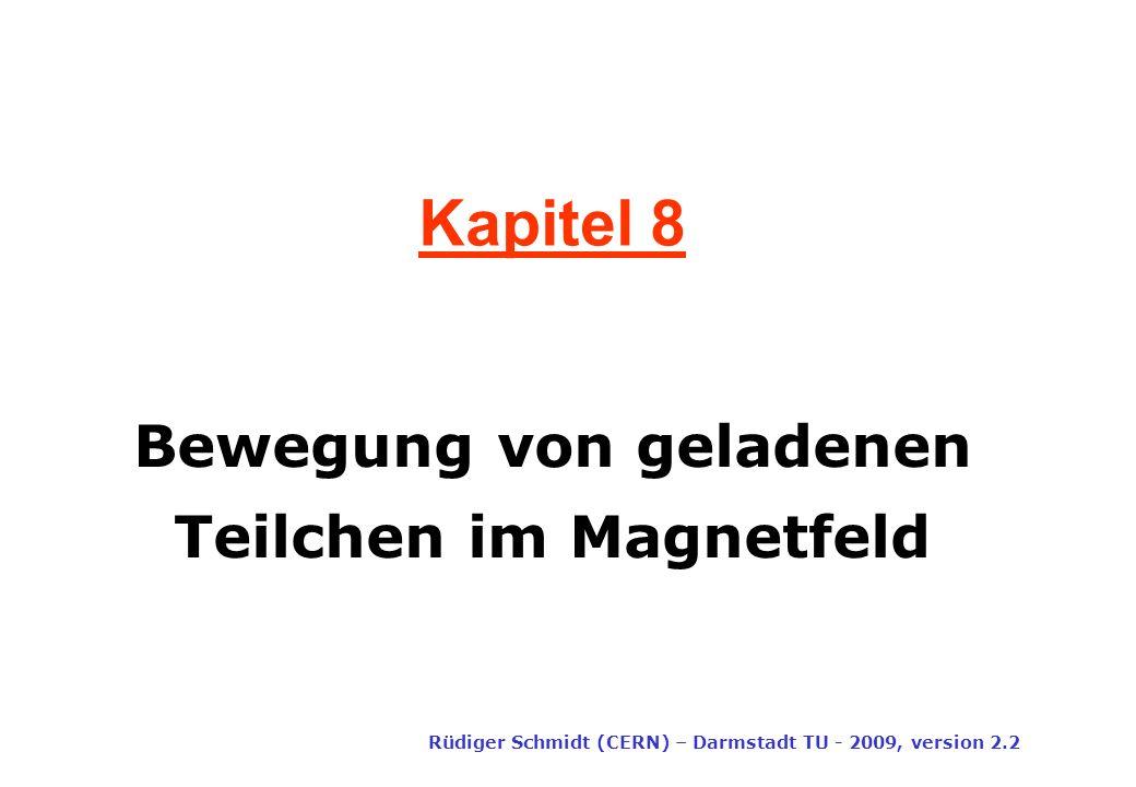 Kapitel 8 Rüdiger Schmidt (CERN) – Darmstadt TU - 2009, version 2.2 Bewegung von geladenen Teilchen im Magnetfeld
