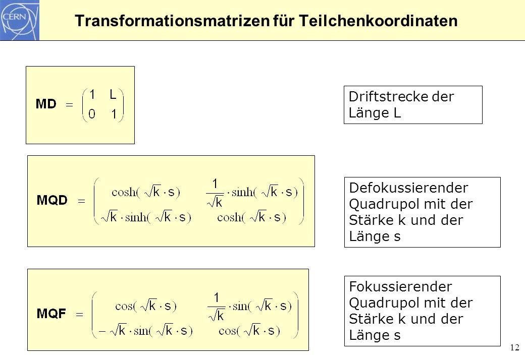 12 Transformationsmatrizen für Teilchenkoordinaten Driftstrecke der Länge L Defokussierender Quadrupol mit der Stärke k und der Länge s Fokussierender