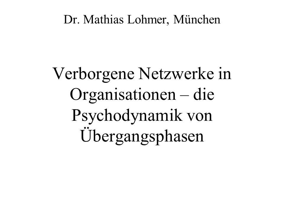 Dr. Mathias Lohmer, München Verborgene Netzwerke in Organisationen – die Psychodynamik von Übergangsphasen