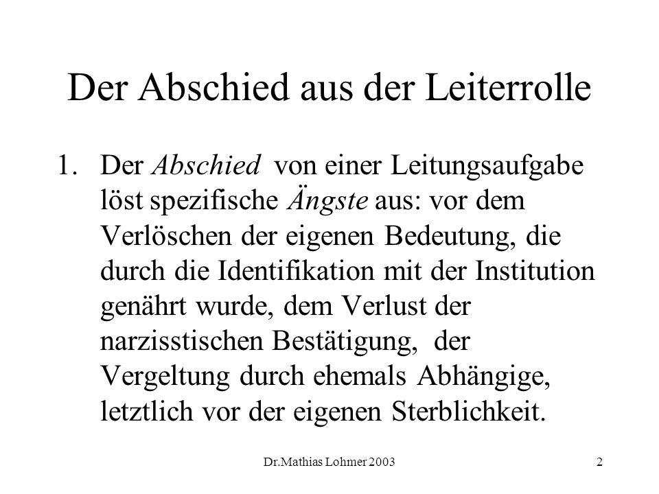 Dr.Mathias Lohmer 20032 Der Abschied aus der Leiterrolle 1.Der Abschied von einer Leitungsaufgabe löst spezifische Ängste aus: vor dem Verlöschen der