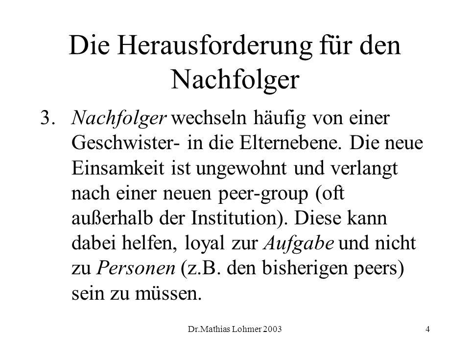 Dr.Mathias Lohmer 20034 Die Herausforderung für den Nachfolger 3. Nachfolger wechseln häufig von einer Geschwister- in die Elternebene. Die neue Einsa