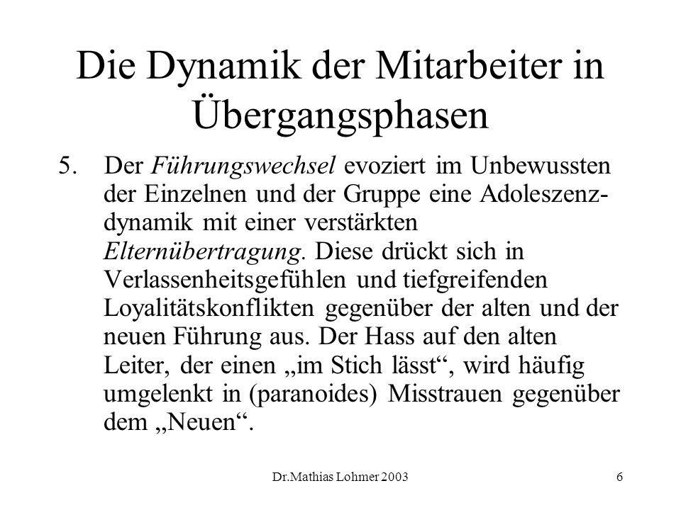 Dr.Mathias Lohmer 20036 Die Dynamik der Mitarbeiter in Übergangsphasen 5. Der Führungswechsel evoziert im Unbewussten der Einzelnen und der Gruppe ein