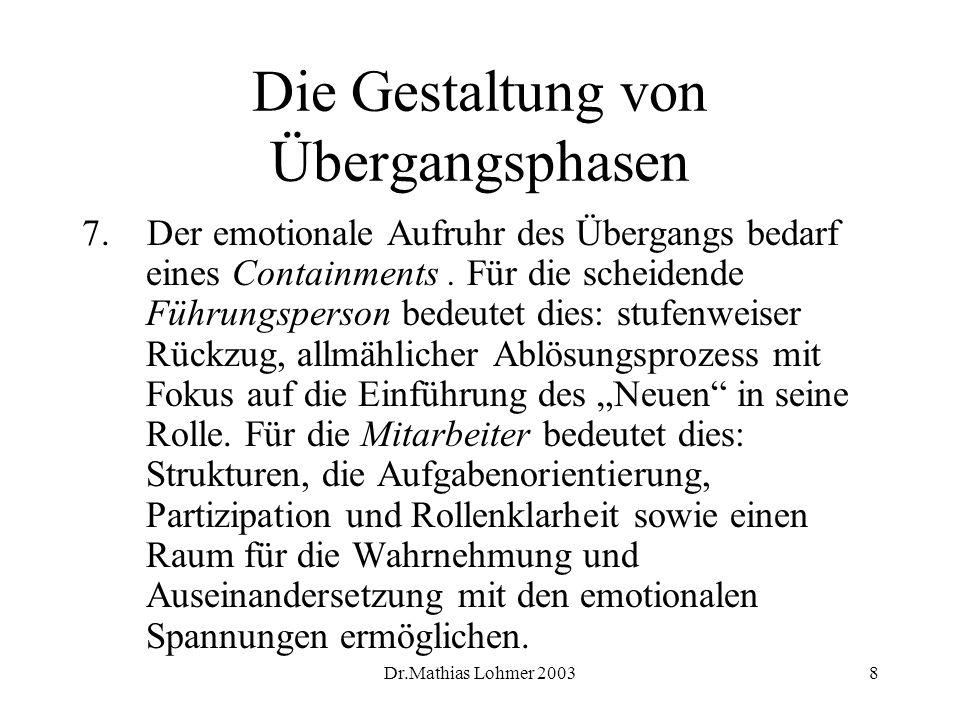 Dr.Mathias Lohmer 20038 Die Gestaltung von Übergangsphasen 7. Der emotionale Aufruhr des Übergangs bedarf eines Containments. Für die scheidende Führu