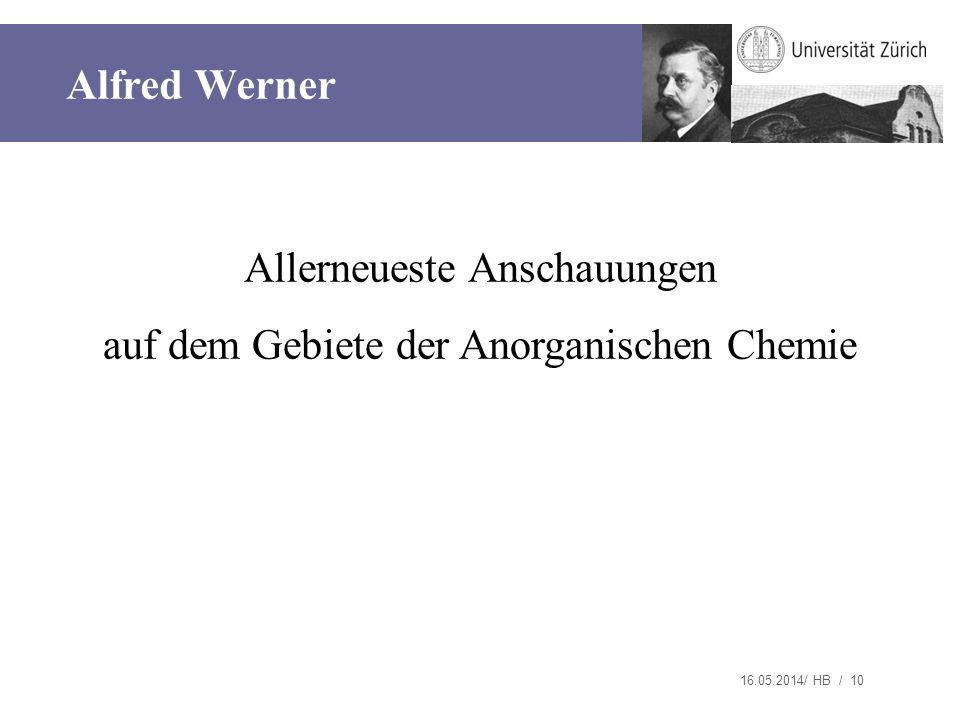 16.05.2014/ HB / 10 Allerneueste Anschauungen auf dem Gebiete der Anorganischen Chemie Alfred Werner