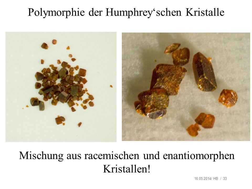 16.05.2014/ HB / 33 Polymorphie der Humphreyschen Kristalle Mischung aus racemischen und enantiomorphen Kristallen!