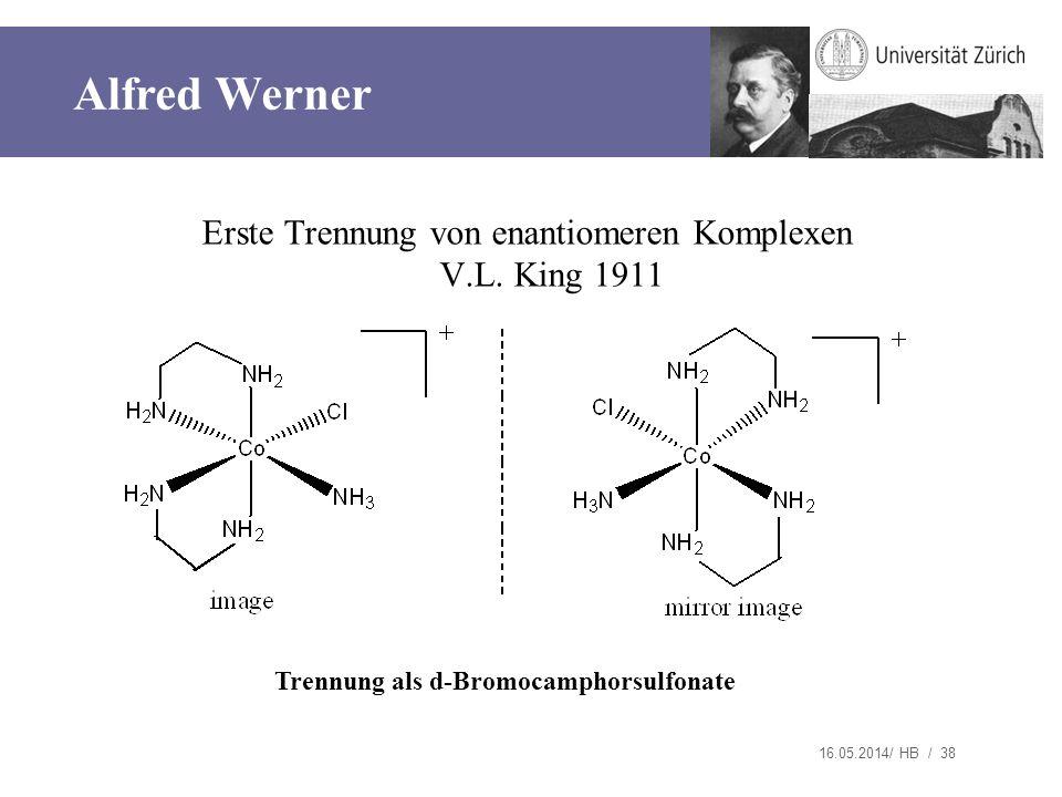 16.05.2014/ HB / 38 Erste Trennung von enantiomeren Komplexen V.L. King 1911 Trennung als d-Bromocamphorsulfonate Alfred Werner