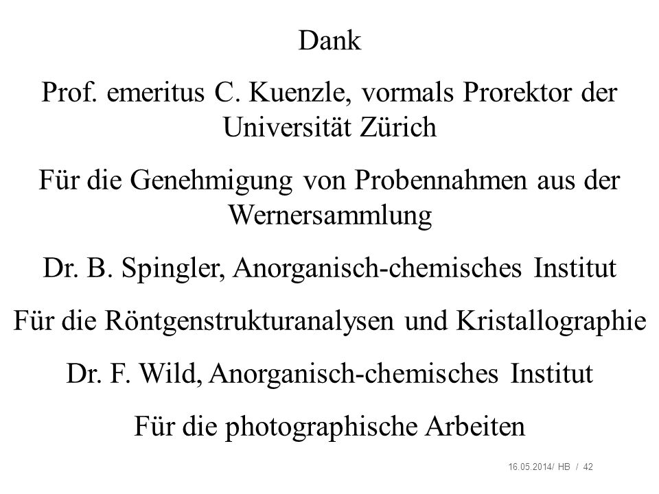 16.05.2014/ HB / 42 Dank Prof. emeritus C. Kuenzle, vormals Prorektor der Universität Zürich Für die Genehmigung von Probennahmen aus der Wernersammlu