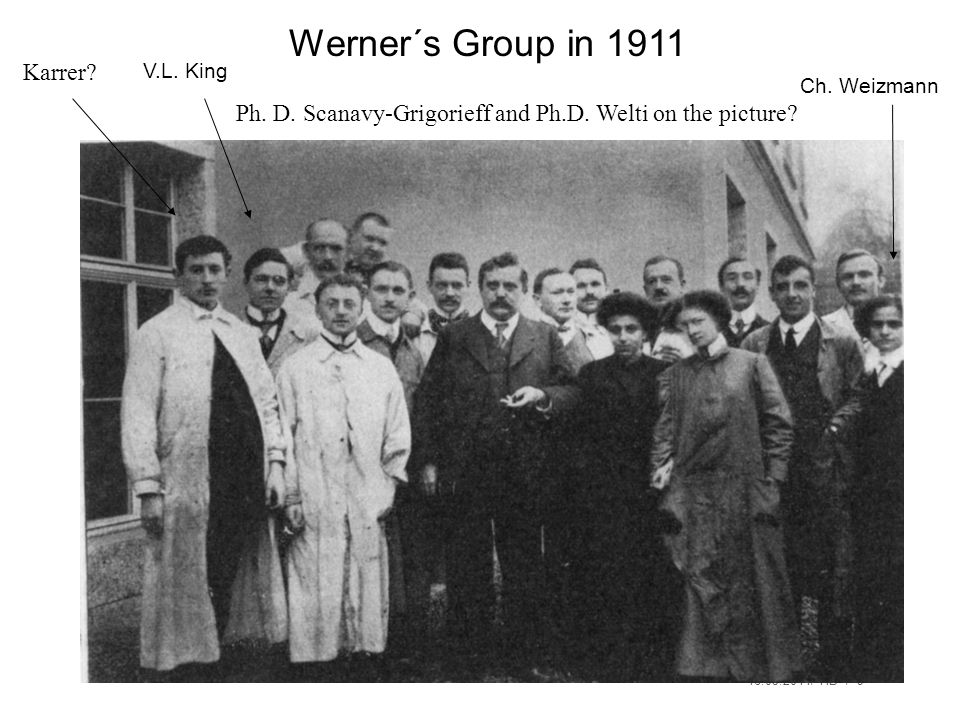 16.05.2014/ HB / 9 Werner´s Group in 1911 Ph. D. Scanavy-Grigorieff and Ph.D. Welti on the picture? V.L. King Ch. Weizmann Karrer?