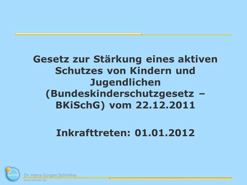 Gesetz zur Stärkung eines aktiven Schutzes von Kindern und Jugendlichen (Bundeskinderschutzgesetz – BKiSchG) vom 22.12.2011 Inkrafttreten: 01.01.2012
