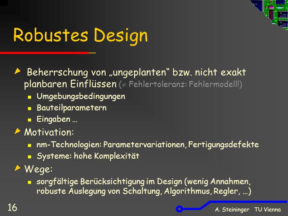 A. Steininger TU Vienna 16 Robustes Design Beherrschung von ungeplanten bzw. nicht exakt planbaren Einflüssen ( Fehlertoleranz: Fehlermodell!) Umgebun