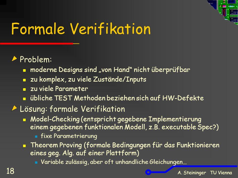 A. Steininger TU Vienna 18 Formale Verifikation Problem: moderne Designs sind von Hand nicht überprüfbar zu komplex, zu viele Zustände/Inputs zu viele