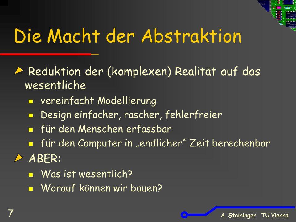 A. Steininger TU Vienna 7 Die Macht der Abstraktion Reduktion der (komplexen) Realität auf das wesentliche vereinfacht Modellierung Design einfacher,