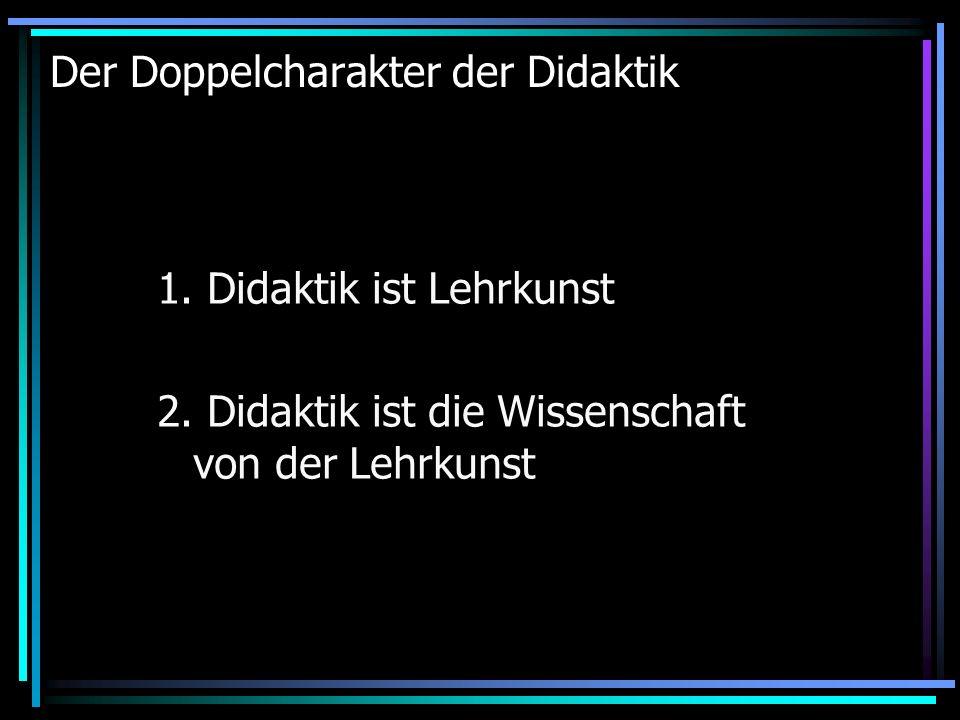 Der Doppelcharakter der Didaktik 1. Didaktik ist Lehrkunst 2. Didaktik ist die Wissenschaft von der Lehrkunst