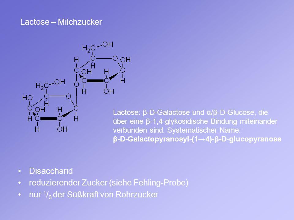 Lactose – Milchzucker Disaccharid reduzierender Zucker (siehe Fehling-Probe) nur 1 / 3 der Süßkraft von Rohrzucker Lactose: β-D-Galactose und α/β-D-Gl