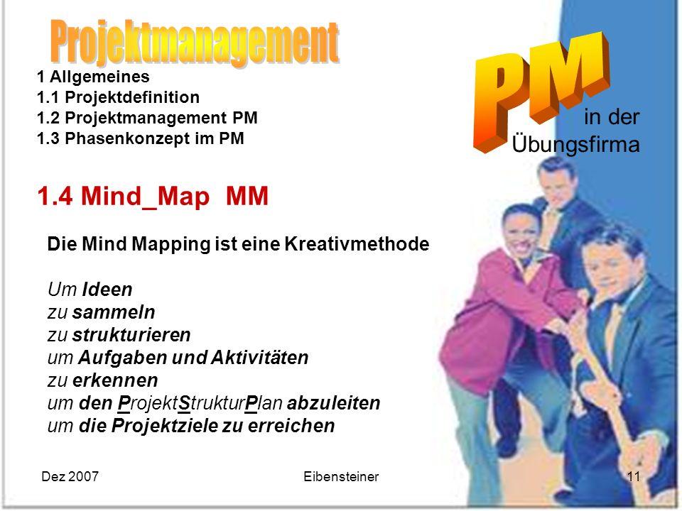 Dez 2007Eibensteiner11 in der Übungsfirma 1 Allgemeines 1.1 Projektdefinition 1.2 Projektmanagement PM 1.3 Phasenkonzept im PM 1.4 Mind_Map MM Die Min