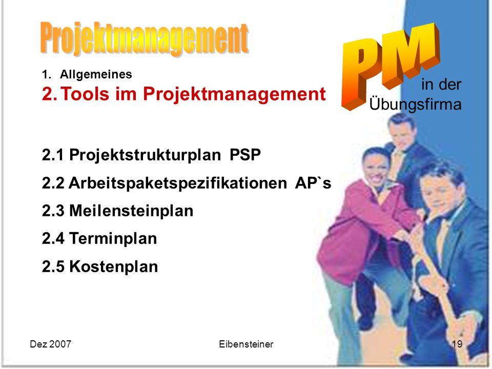 Dez 2007Eibensteiner19 in der Übungsfirma 1.Allgemeines 2.Tools im Projektmanagement 2.1 Projektstrukturplan PSP 2.2 Arbeitspaketspezifikationen AP`s