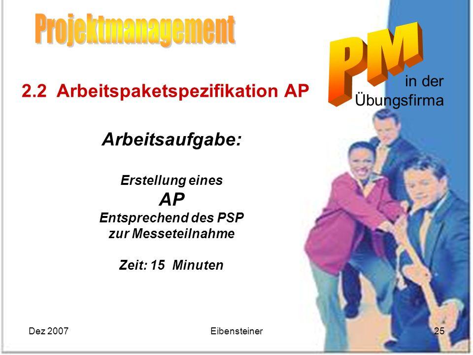 Dez 2007Eibensteiner25 in der Übungsfirma Arbeitsaufgabe: Erstellung eines AP Entsprechend des PSP zur Messeteilnahme Zeit: 15 Minuten 2.2 Arbeitspake