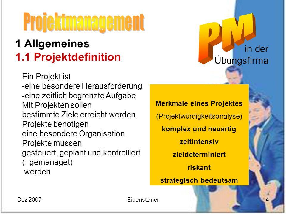 Dez 2007Eibensteiner4 Merkmale eines Projektes (Projektwürdigkeitsanalyse) komplex und neuartig zeitintensiv zieldeterminiert riskant strategisch bede