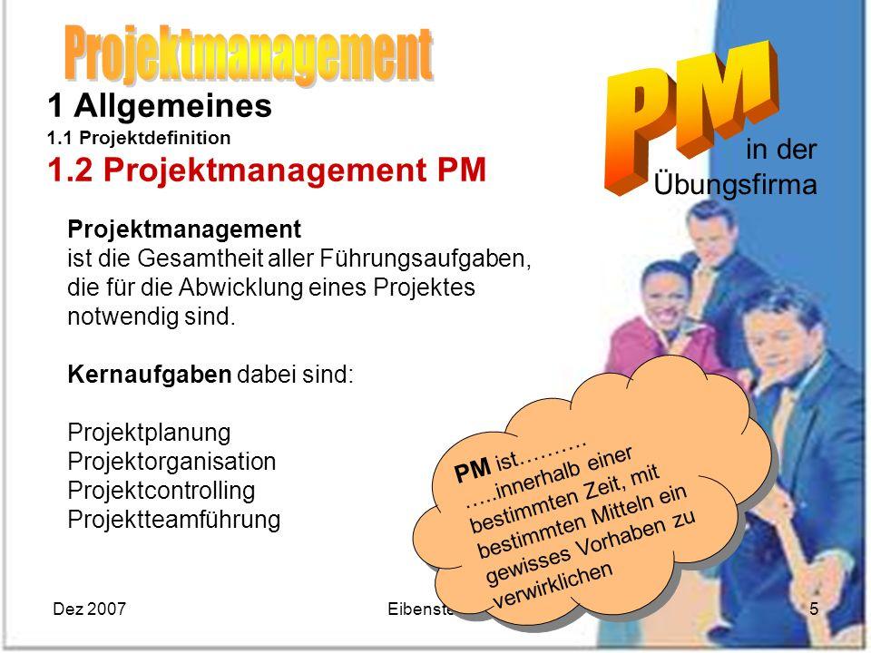 Dez 2007Eibensteiner5 in der Übungsfirma 1 Allgemeines 1.1 Projektdefinition 1.2 Projektmanagement PM Projektmanagement ist die Gesamtheit aller Führu