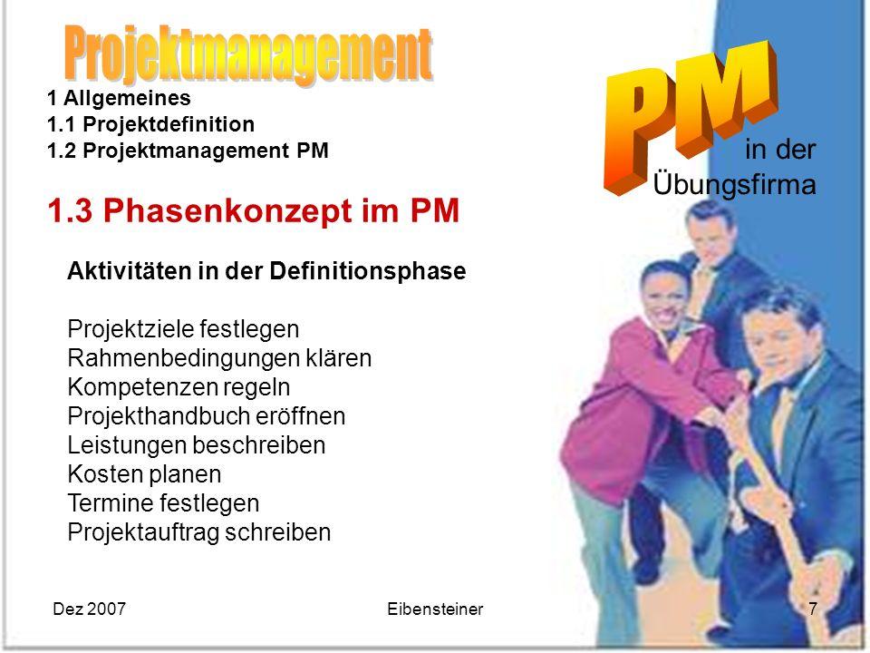 Dez 2007Eibensteiner7 in der Übungsfirma 1 Allgemeines 1.1 Projektdefinition 1.2 Projektmanagement PM 1.3 Phasenkonzept im PM Aktivitäten in der Defin