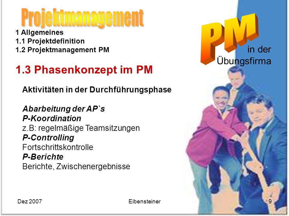 Dez 2007Eibensteiner9 in der Übungsfirma 1 Allgemeines 1.1 Projektdefinition 1.2 Projektmanagement PM 1.3 Phasenkonzept im PM Aktivitäten in der Durch
