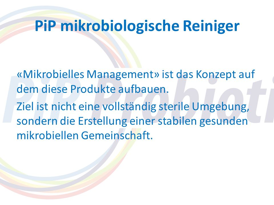 PiP mikrobiologische Reiniger «Mikrobielles Management» ist das Konzept auf dem diese Produkte aufbauen. Ziel ist nicht eine vollständig sterile Umgeb