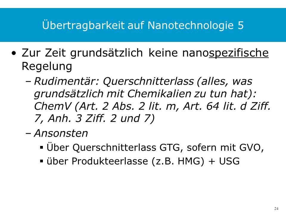 24 Übertragbarkeit auf Nanotechnologie 5 Zur Zeit grundsätzlich keine nanospezifische Regelung –Rudimentär: Querschnitterlass (alles, was grundsätzlich mit Chemikalien zu tun hat): ChemV (Art.