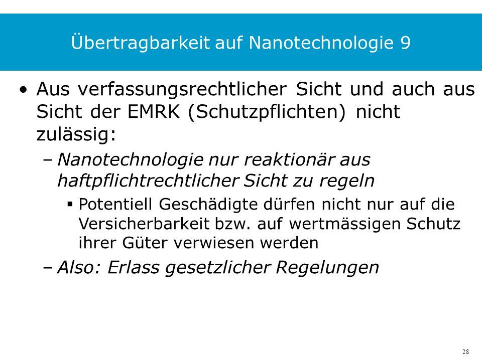 28 Übertragbarkeit auf Nanotechnologie 9 Aus verfassungsrechtlicher Sicht und auch aus Sicht der EMRK (Schutzpflichten) nicht zulässig: –Nanotechnologie nur reaktionär aus haftpflichtrechtlicher Sicht zu regeln Potentiell Geschädigte dürfen nicht nur auf die Versicherbarkeit bzw.
