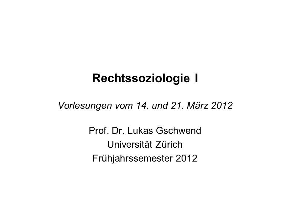 Rechtssoziologie I Vorlesungen vom 14. und 21. März 2012 Prof. Dr. Lukas Gschwend Universität Zürich Frühjahrssemester 2012