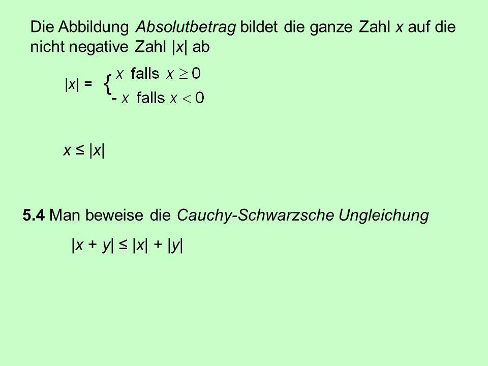 x  x  Die Abbildung Absolutbetrag bildet die ganze Zahl x auf die nicht negative Zahl  x  ab 5.4 Man beweise die Cauchy-Schwarzsche Ungleichung  x + y   x  +  y   x  =