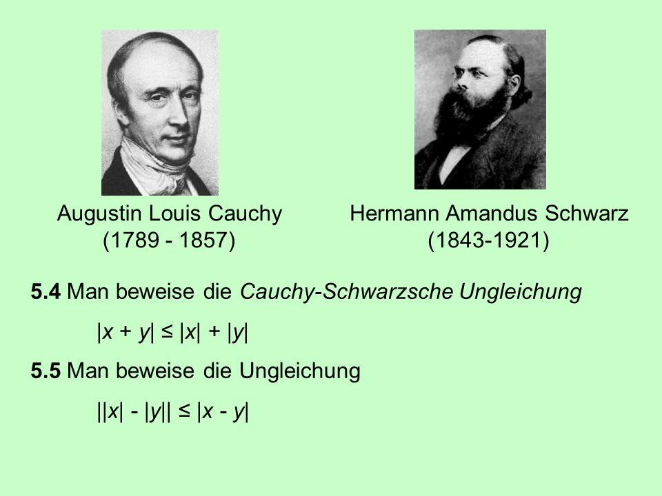5.4 Man beweise die Cauchy-Schwarzsche Ungleichung  x + y   x  +  y  5.5 Man beweise die Ungleichung   x  -  y    x - y  Hermann Amandus Schwarz (1843-1921) Augustin Louis Cauchy (1789 - 1857)