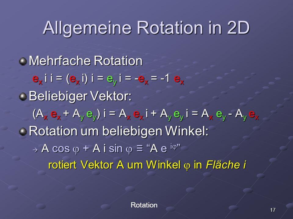 17 Allgemeine Rotation in 2D Mehrfache Rotation e x i i = (e x i) i = e y i = -e x = -1 e x Beliebiger Vektor: (A x e x + A y e y ) i = A x e x i + A