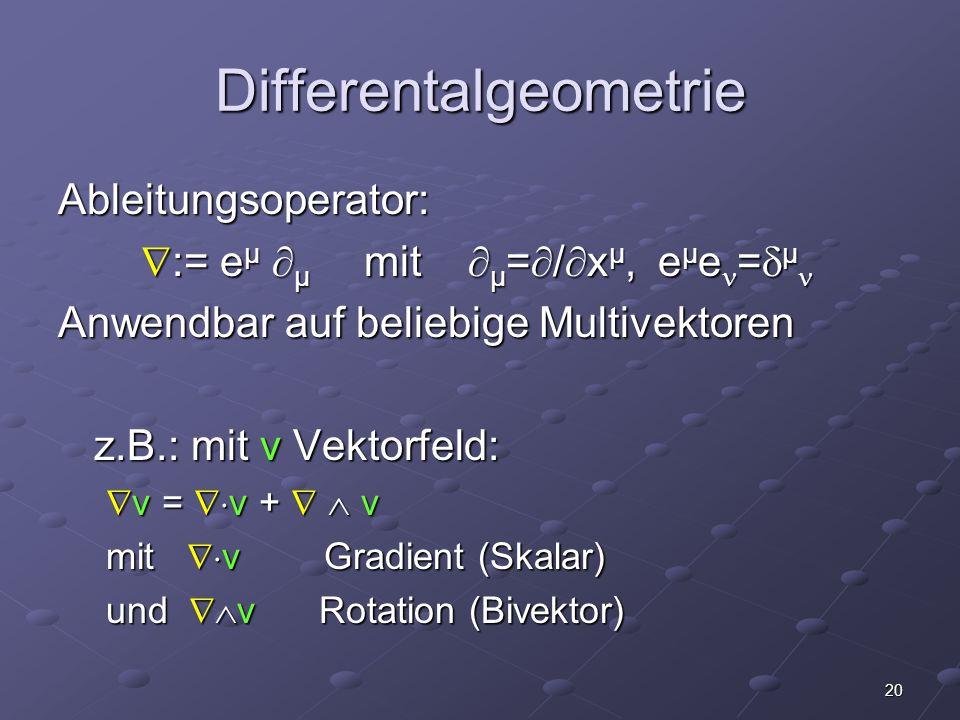 20 Differentalgeometrie Ableitungsoperator: := e μ μ mit μ = / x μ, e μ e = μ := e μ μ mit μ = / x μ, e μ e = μ Anwendbar auf beliebige Multivektoren