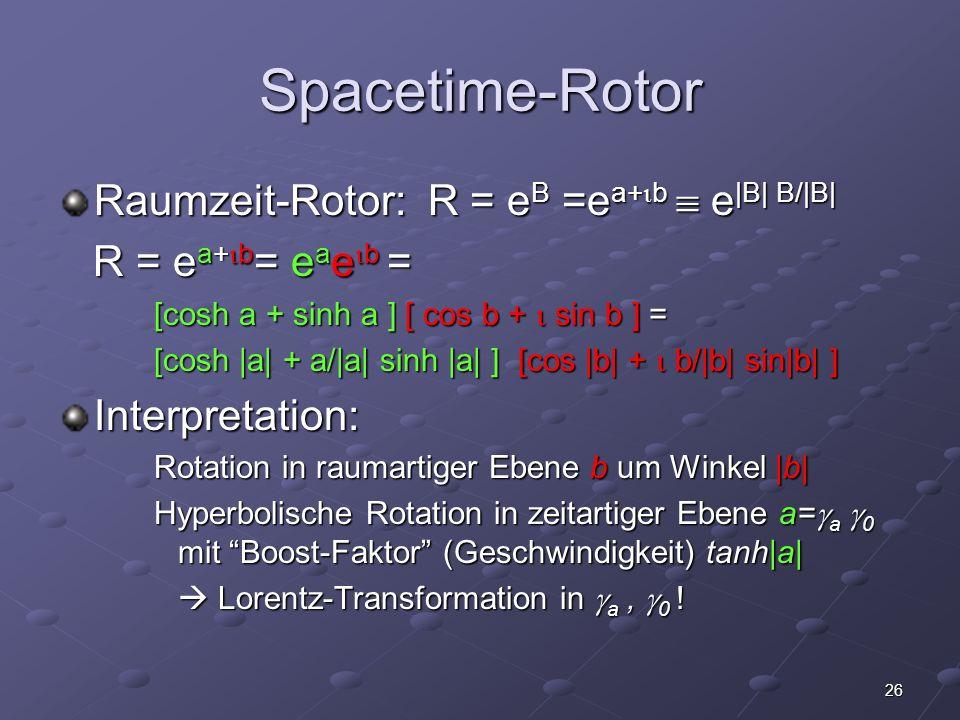 26 Spacetime-Rotor Raumzeit-Rotor: R = e B =e a+ b e |B| B/|B| R = e a+ b = e a e b = R = e a+ b = e a e b = [cosh a + sinh a ] [ cos b + sin b ] = [c