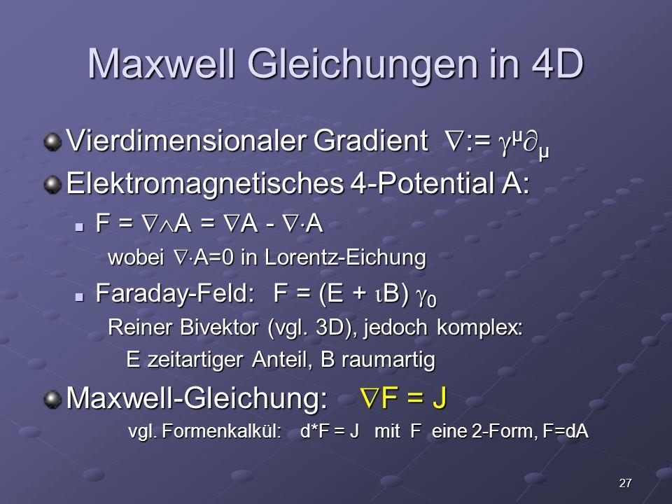 27 Maxwell Gleichungen in 4D Vierdimensionaler Gradient := μ μ Elektromagnetisches 4-Potential A: F = A = A - A F = A = A - A wobei A=0 in Lorentz-Eichung Faraday-Feld: F = (E + B) 0 Faraday-Feld: F = (E + B) 0 Reiner Bivektor (vgl.