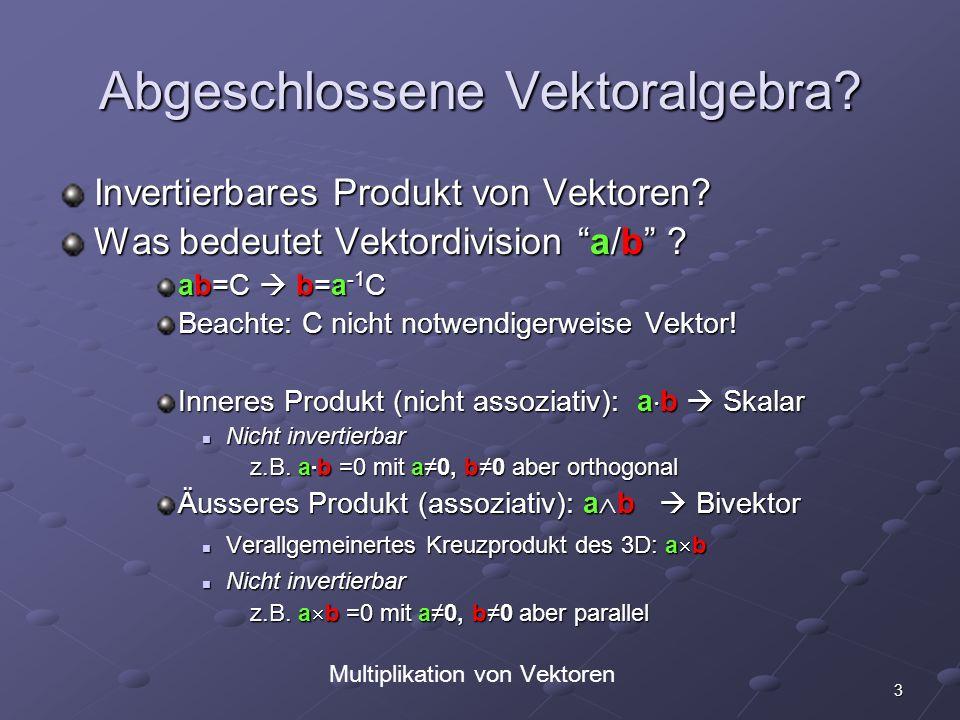 3 Abgeschlossene Vektoralgebra? Invertierbares Produkt von Vektoren? Was bedeutet Vektordivision a/b ? ab=C b=a -1 C Beachte: C nicht notwendigerweise